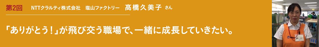 第2回 リーダ-・指導員インタビュー 障害者雇用を推進される企業のご担当者 髙橋久美子さん 「ありがとう!」が飛び交う職場で、一緒に成長をしていきたい。